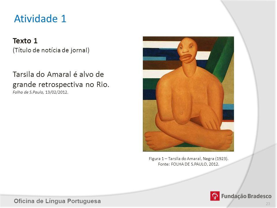 Atividade 1 Oficina de Língua Portuguesa Texto 1 (Título de notícia de jornal) Tarsila do Amaral é alvo de grande retrospectiva no Rio. Folha de S.Pau
