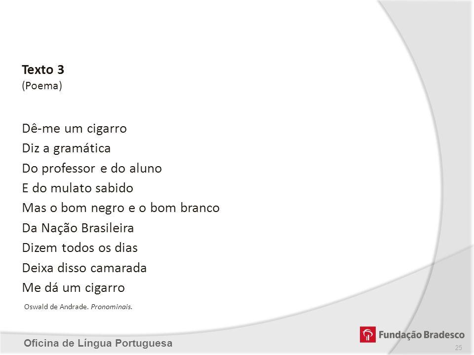 Oficina de Língua Portuguesa Texto 3 (Poema) Dê-me um cigarro Diz a gramática Do professor e do aluno E do mulato sabido Mas o bom negro e o bom branc