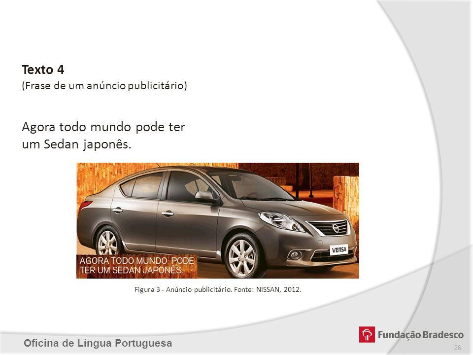 Oficina de Língua Portuguesa Texto 4 (Frase de um anúncio publicitário) Agora todo mundo pode ter um Sedan japonês. Figura 3 - Anúncio publicitário. F