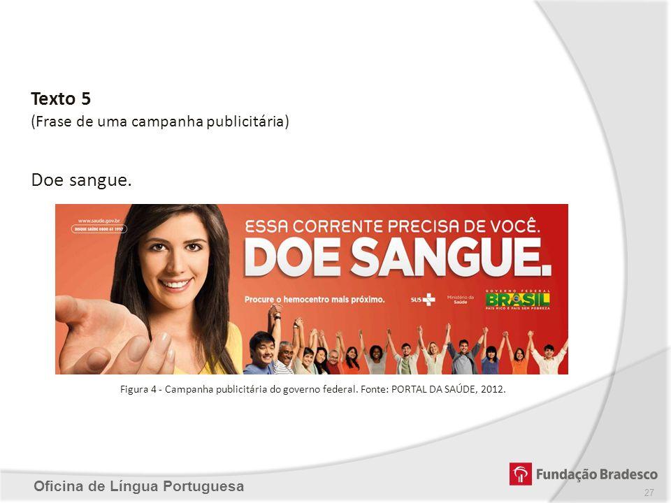 Oficina de Língua Portuguesa Texto 5 (Frase de uma campanha publicitária) Doe sangue. Figura 4 - Campanha publicitária do governo federal. Fonte: PORT