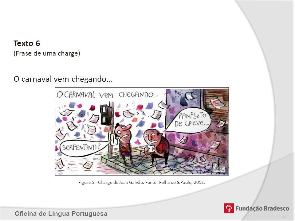 Oficina de Língua Portuguesa Texto 6 (Frase de uma charge) O carnaval vem chegando... Figura 5 - Charge de Jean Galvão. Fonte: Folha de S.Paulo, 2012.