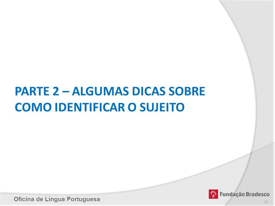 Oficina de Língua Portuguesa PARTE 2 – ALGUMAS DICAS SOBRE COMO IDENTIFICAR O SUJEITO 29