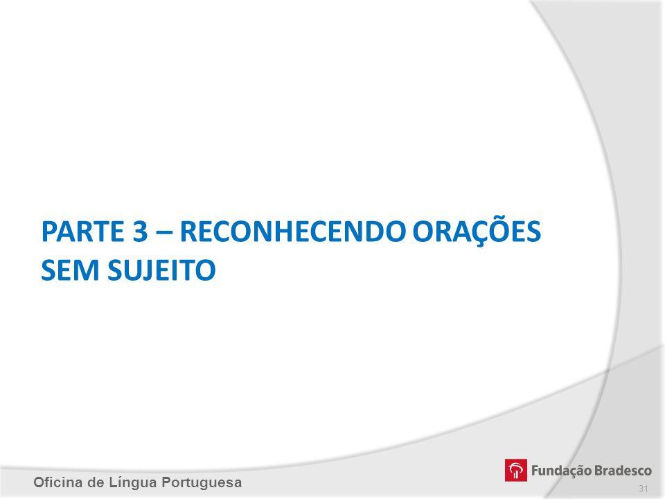 Oficina de Língua Portuguesa PARTE 3 – RECONHECENDO ORAÇÕES SEM SUJEITO 31