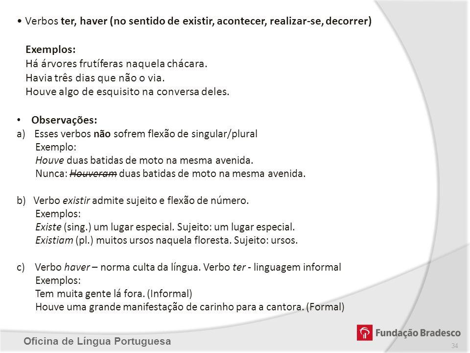 Oficina de Língua Portuguesa Verbos ter, haver (no sentido de existir, acontecer, realizar-se, decorrer) Exemplos: Há árvores frutíferas naquela cháca