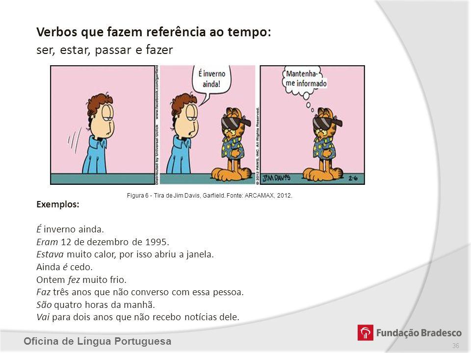 Oficina de Língua Portuguesa 36 Verbos que fazem referência ao tempo: ser, estar, passar e fazer Figura 6 - Tira de Jim Davis, Garfield. Fonte: ARCAMA
