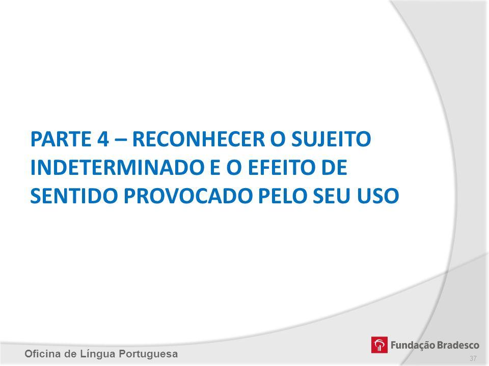 Oficina de Língua Portuguesa PARTE 4 – RECONHECER O SUJEITO INDETERMINADO E O EFEITO DE SENTIDO PROVOCADO PELO SEU USO 37