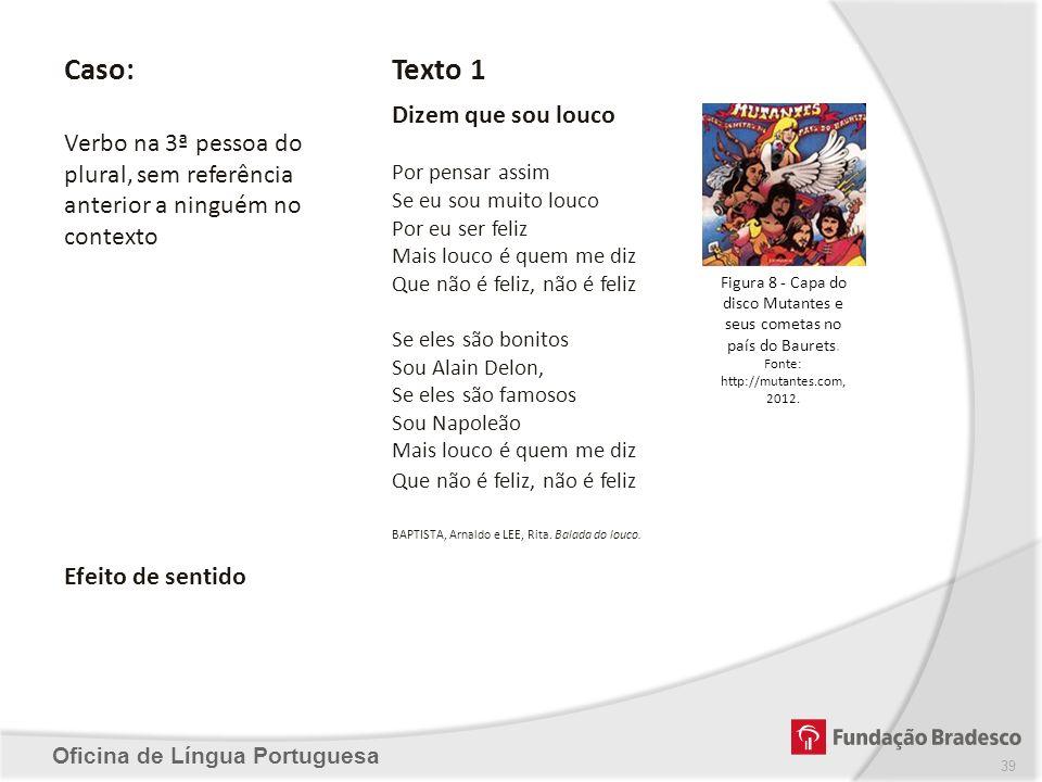 Oficina de Língua Portuguesa Caso: Verbo na 3ª pessoa do plural, sem referência anterior a ninguém no contexto Texto 1 Dizem que sou louco Por pensar