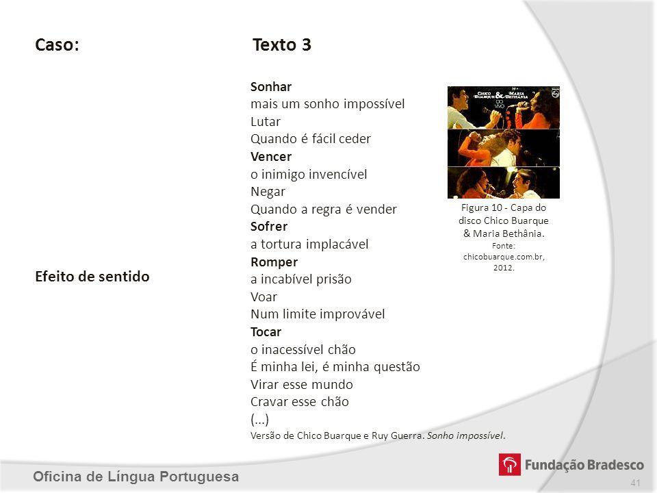 Oficina de Língua Portuguesa Caso:Texto 3 Sonhar mais um sonho impossível Lutar Quando é fácil ceder Vencer o inimigo invencível Negar Quando a regra