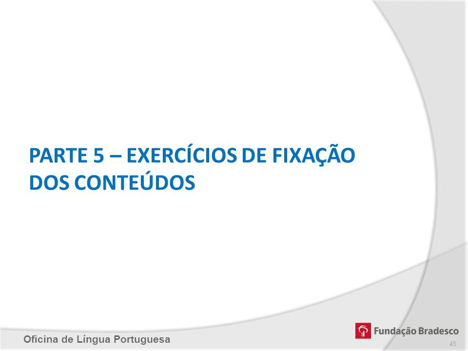 Oficina de Língua Portuguesa PARTE 5 – EXERCÍCIOS DE FIXAÇÃO DOS CONTEÚDOS 45