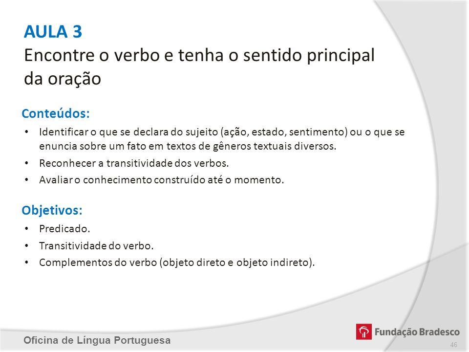 AULA 3 Encontre o verbo e tenha o sentido principal da oração Oficina de Língua Portuguesa Conteúdos: Identificar o que se declara do sujeito (ação, e