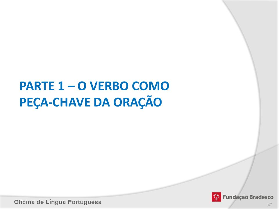 Oficina de Língua Portuguesa PARTE 1 – O VERBO COMO PEÇA-CHAVE DA ORAÇÃO 47