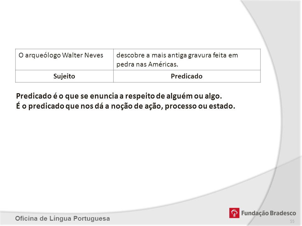 Oficina de Língua Portuguesa Predicado é o que se enuncia a respeito de alguém ou algo. É o predicado que nos dá a noção de ação, processo ou estado.