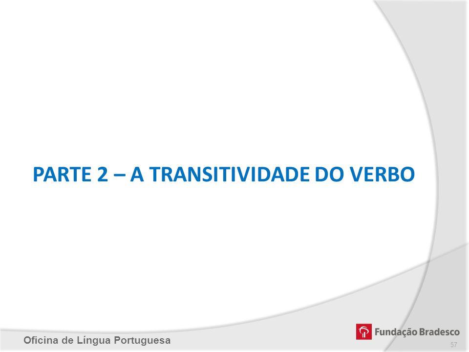Oficina de Língua Portuguesa PARTE 2 – A TRANSITIVIDADE DO VERBO 57
