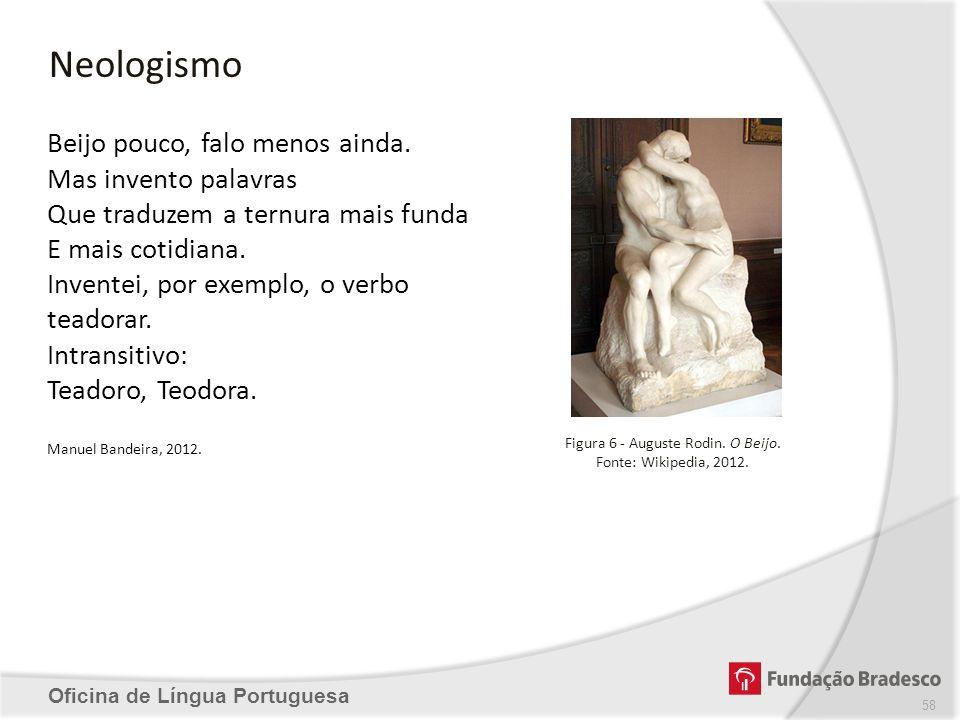 Neologismo Oficina de Língua Portuguesa Figura 6 - Auguste Rodin. O Beijo. Fonte: Wikipedia, 2012. Beijo pouco, falo menos ainda. Mas invento palavras