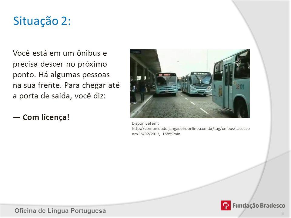 Oficina de Língua Portuguesa Situação 2: Você está em um ônibus e precisa descer no próximo ponto. Há algumas pessoas na sua frente. Para chegar até a