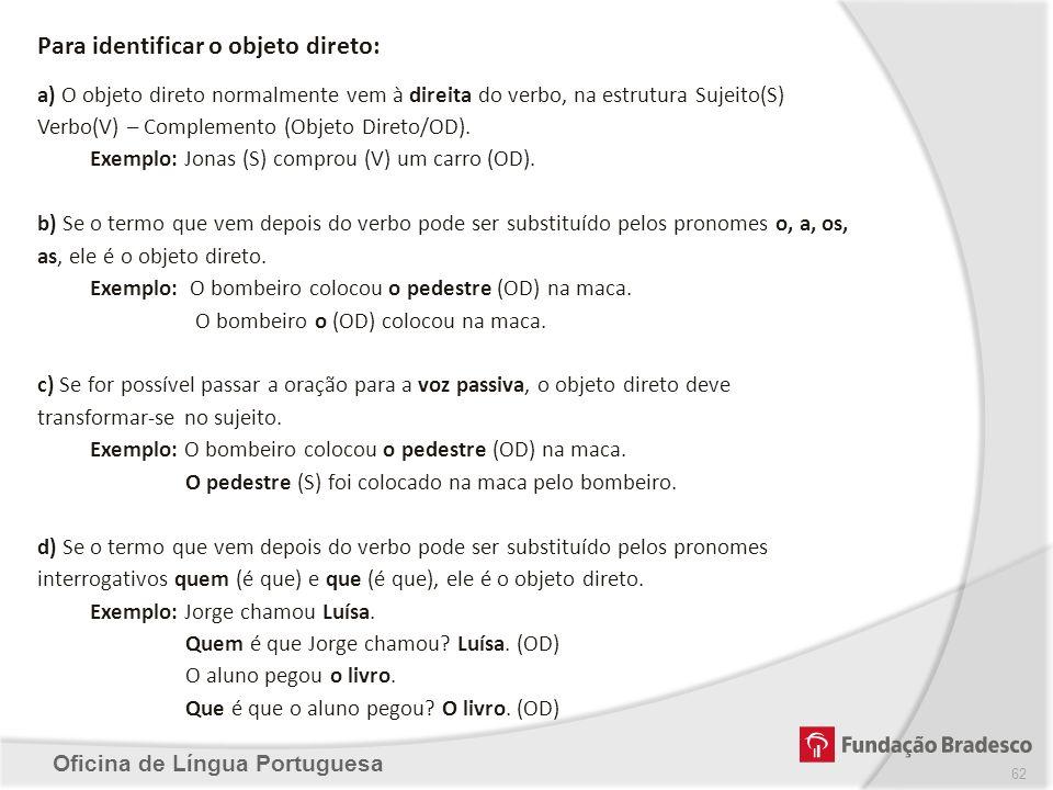 Oficina de Língua Portuguesa Para identificar o objeto direto: a) O objeto direto normalmente vem à direita do verbo, na estrutura Sujeito(S) Verbo(V)