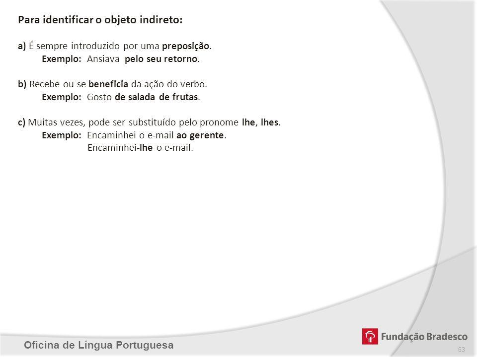 Oficina de Língua Portuguesa Para identificar o objeto indireto: a) É sempre introduzido por uma preposição. Exemplo: Ansiava pelo seu retorno. b) Rec