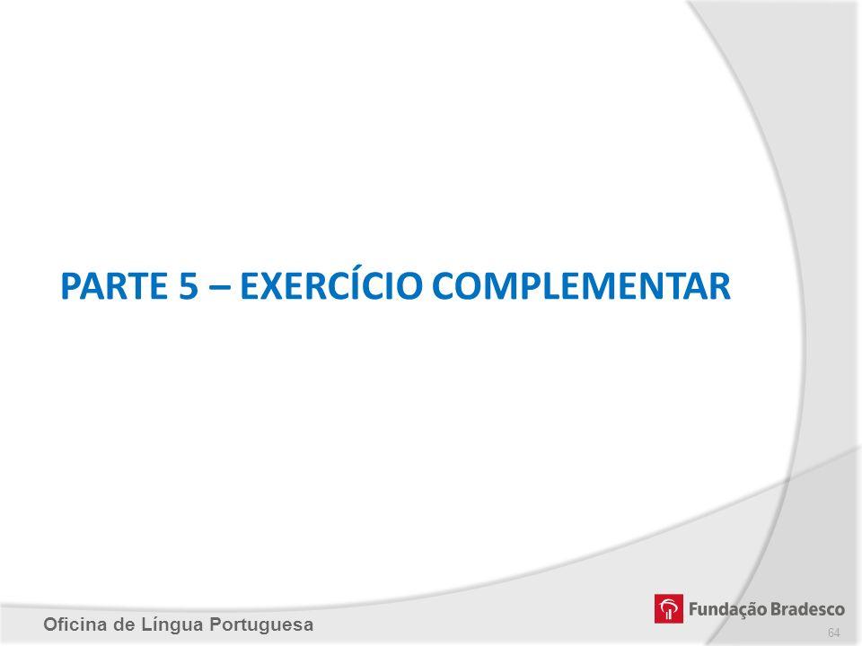 Oficina de Língua Portuguesa PARTE 5 – EXERCÍCIO COMPLEMENTAR 64