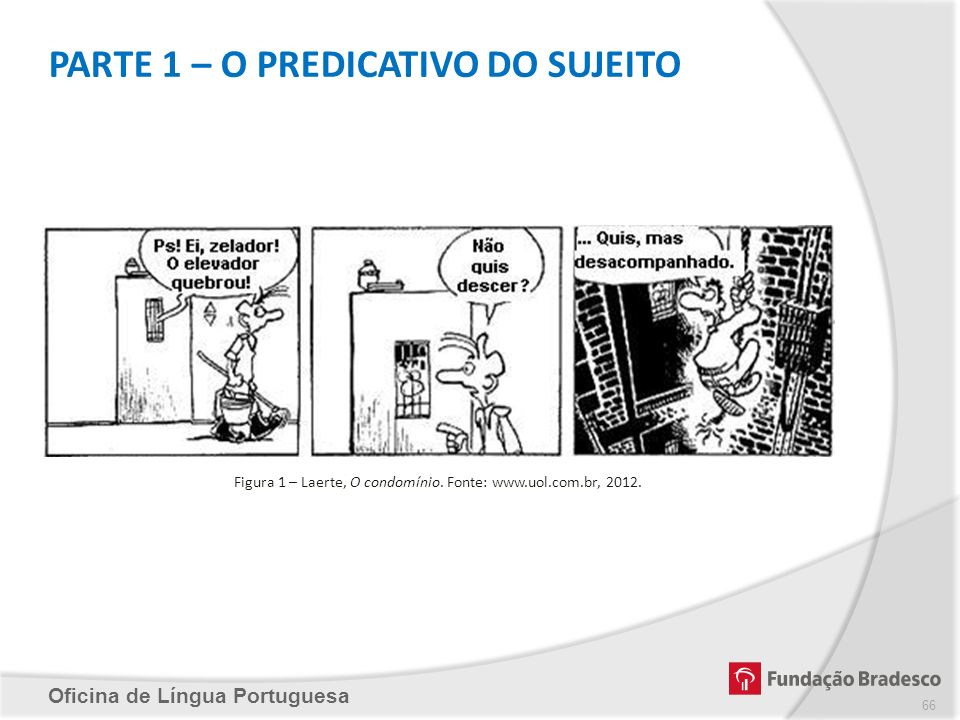 PARTE 1 – O PREDICATIVO DO SUJEITO Oficina de Língua Portuguesa Figura 1 – Laerte, O condomínio. Fonte: www.uol.com.br, 2012. 66