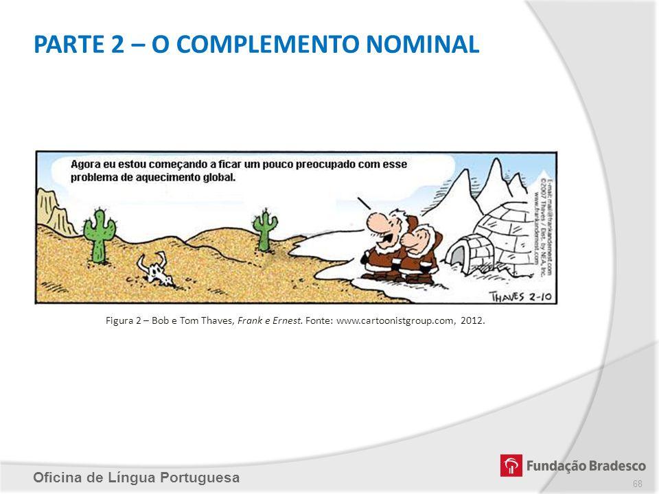 PARTE 2 – O COMPLEMENTO NOMINAL Oficina de Língua Portuguesa Figura 2 – Bob e Tom Thaves, Frank e Ernest. Fonte: www.cartoonistgroup.com, 2012. 68