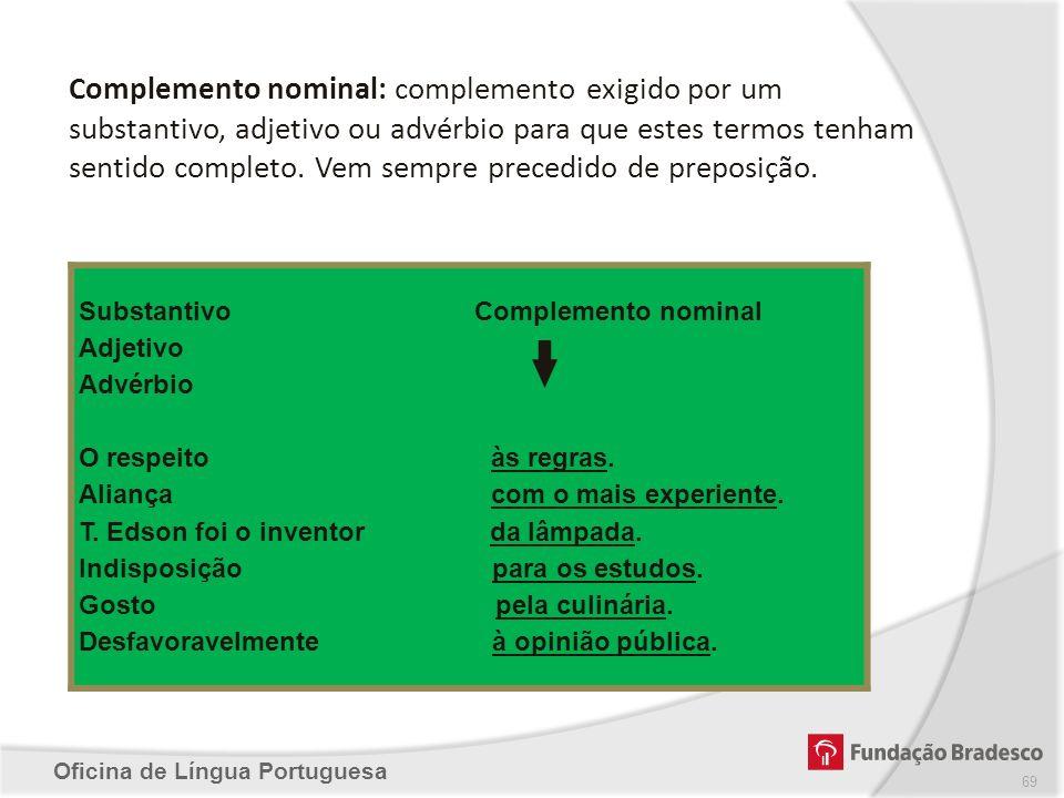 Oficina de Língua Portuguesa Complemento nominal: complemento exigido por um substantivo, adjetivo ou advérbio para que estes termos tenham sentido co