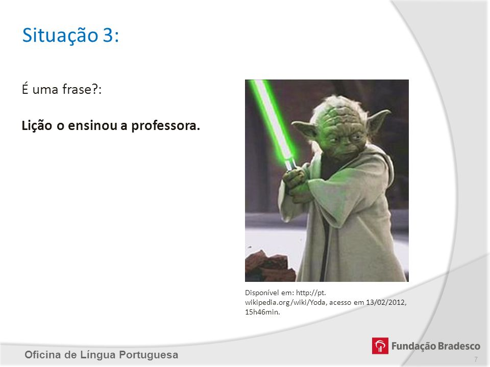 Oficina de Língua Portuguesa Situação 3: É uma frase?: Lição o ensinou a professora. Disponível em: http://pt. wikipedia.org/wiki/Yoda, acesso em 13/0