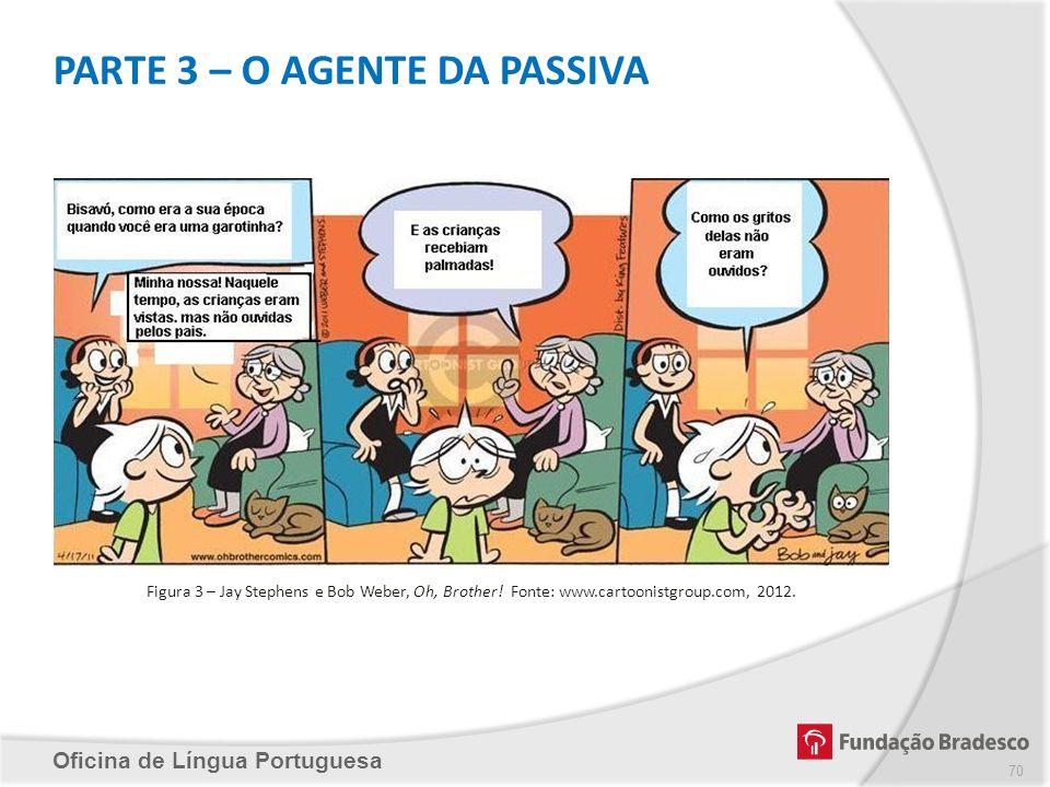 PARTE 3 – O AGENTE DA PASSIVA Oficina de Língua Portuguesa Figura 3 – Jay Stephens e Bob Weber, Oh, Brother! Fonte: www.cartoonistgroup.com, 2012. 70