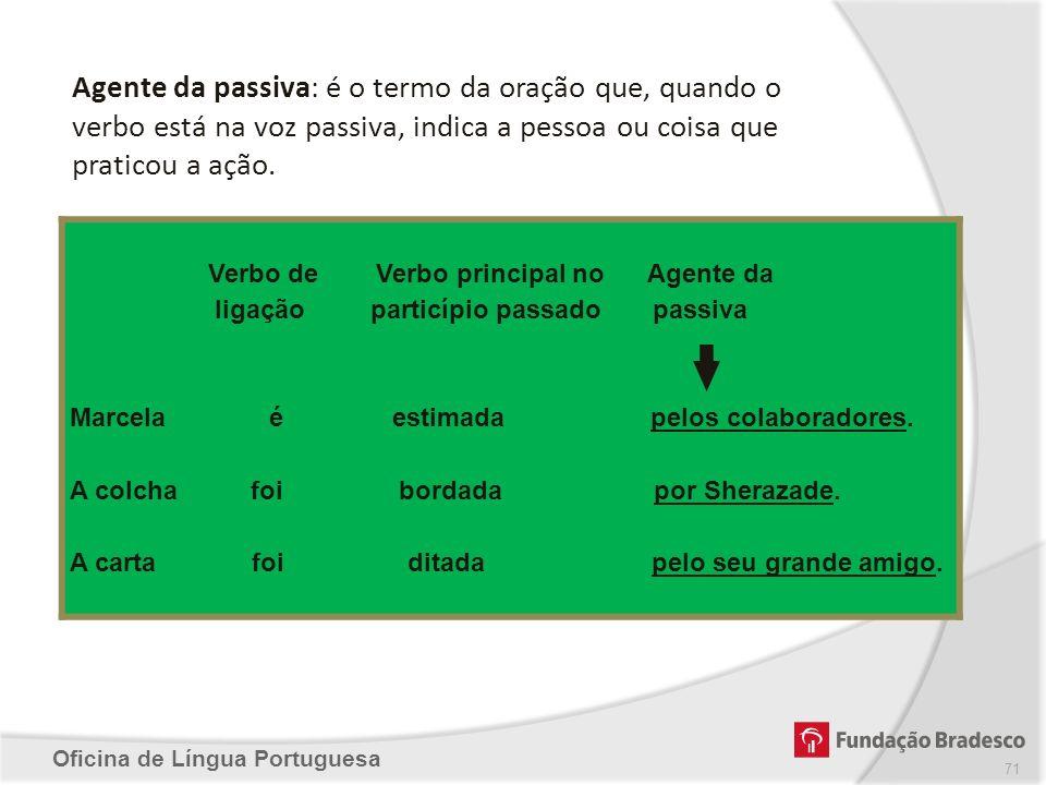 Oficina de Língua Portuguesa Agente da passiva: é o termo da oração que, quando o verbo está na voz passiva, indica a pessoa ou coisa que praticou a a