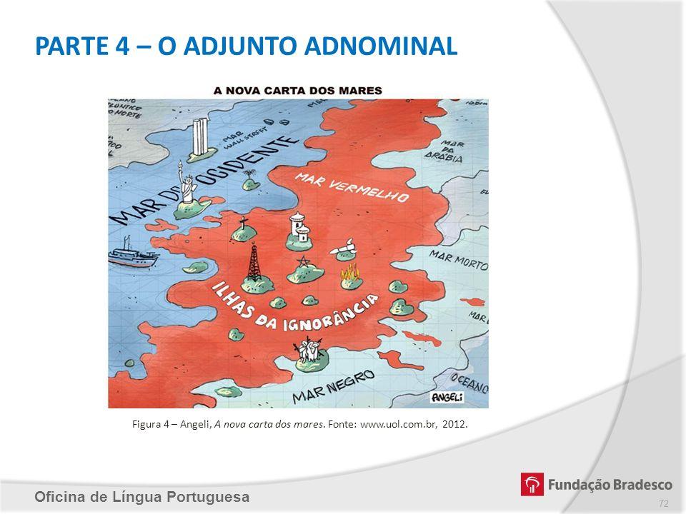 PARTE 4 – O ADJUNTO ADNOMINAL Oficina de Língua Portuguesa Figura 4 – Angeli, A nova carta dos mares. Fonte: www.uol.com.br, 2012. 72