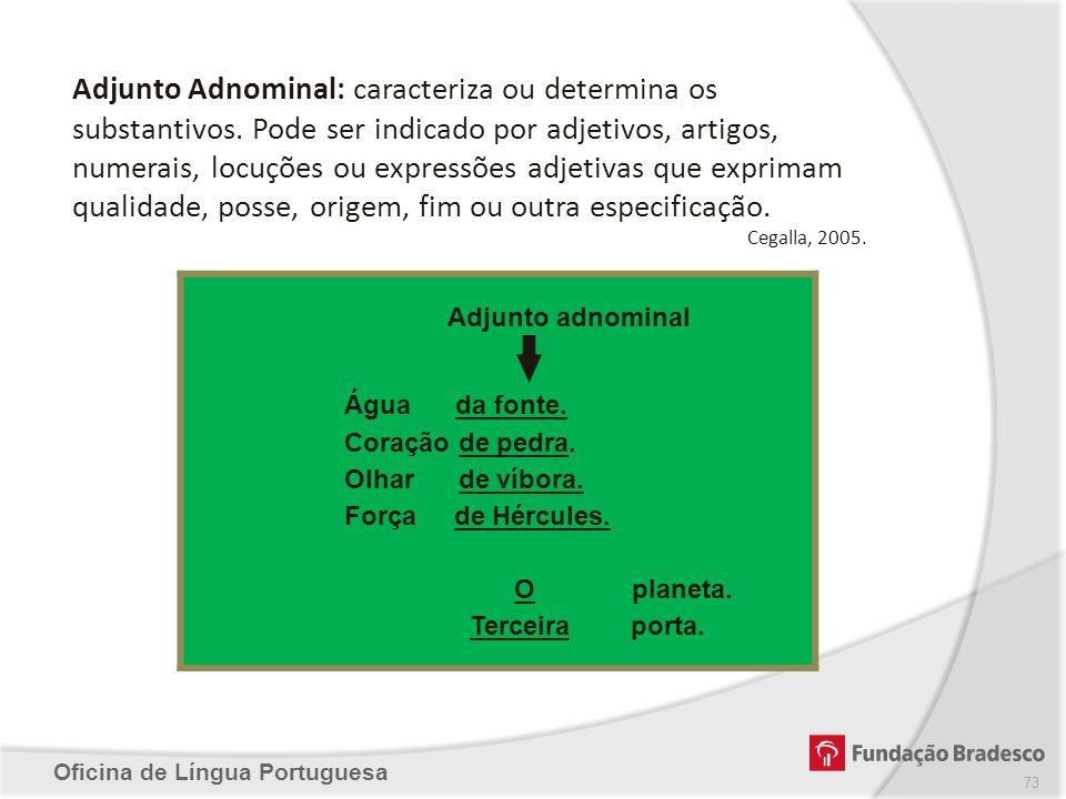 Oficina de Língua Portuguesa Adjunto Adnominal: caracteriza ou determina os substantivos. Pode ser indicado por adjetivos, artigos, numerais, locuções