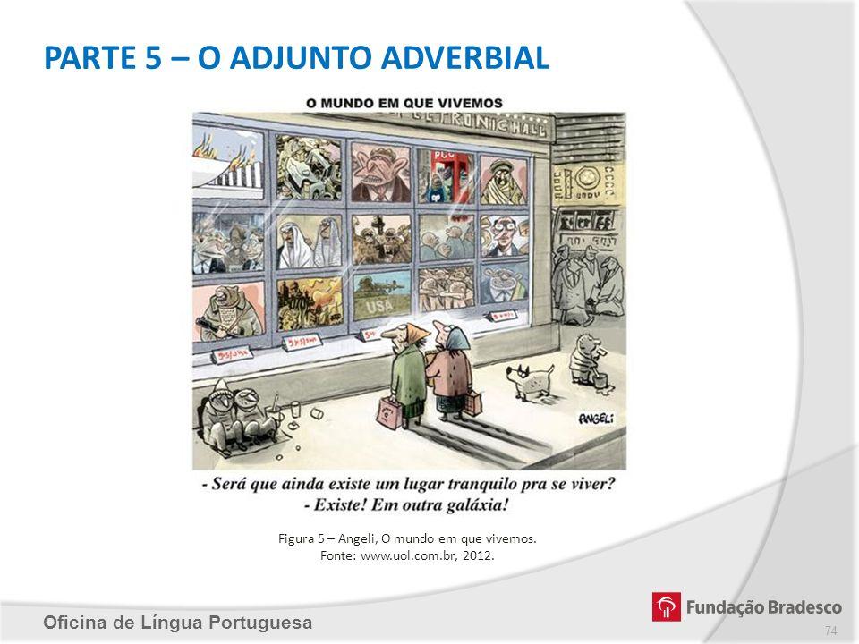 PARTE 5 – O ADJUNTO ADVERBIAL Oficina de Língua Portuguesa Figura 5 – Angeli, O mundo em que vivemos. Fonte: www.uol.com.br, 2012. 74