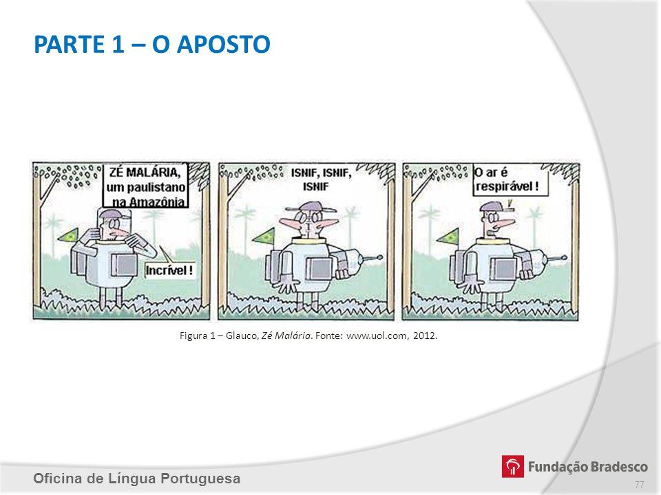 PARTE 1 – O APOSTO Oficina de Língua Portuguesa Figura 1 – Glauco, Zé Malária. Fonte: www.uol.com, 2012. 77