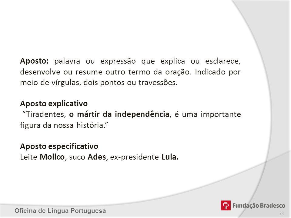 Oficina de Língua Portuguesa Aposto: palavra ou expressão que explica ou esclarece, desenvolve ou resume outro termo da oração. Indicado por meio de v