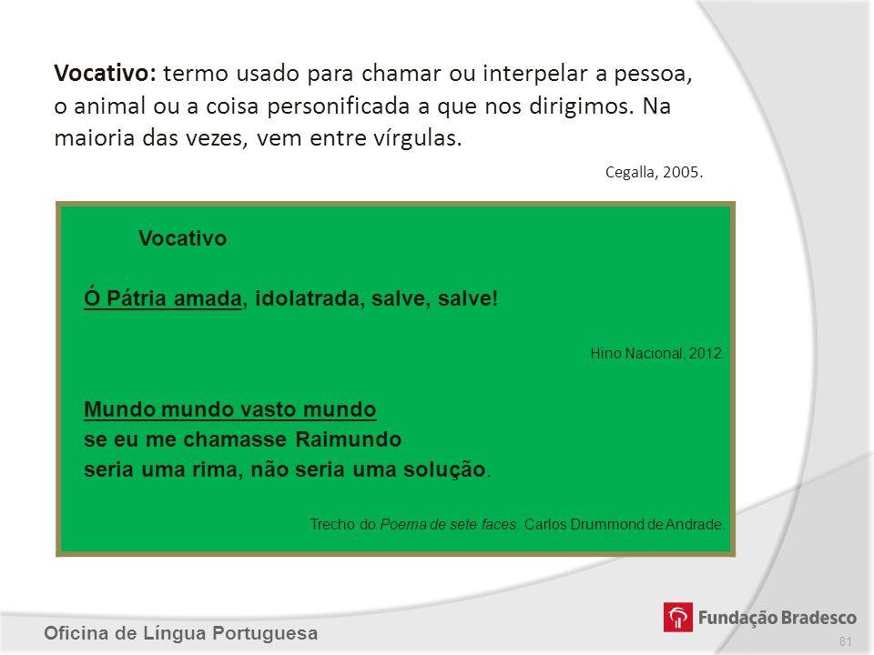 Oficina de Língua Portuguesa Vocativo: termo usado para chamar ou interpelar a pessoa, o animal ou a coisa personificada a que nos dirigimos. Na maior