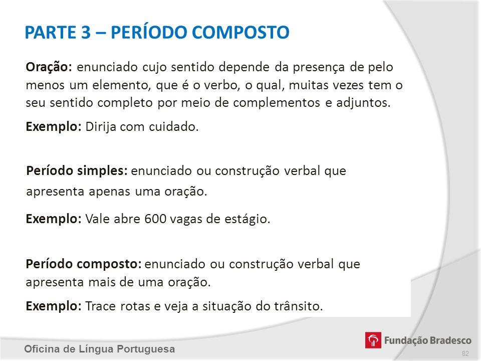 PARTE 3 – PERÍODO COMPOSTO Oficina de Língua Portuguesa Oração: enunciado cujo sentido depende da presença de pelo menos um elemento, que é o verbo, o