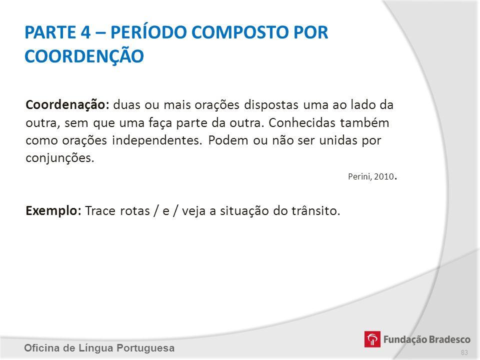 PARTE 4 – PERÍODO COMPOSTO POR COORDENÇÃO Oficina de Língua Portuguesa Coordenação: duas ou mais orações dispostas uma ao lado da outra, sem que uma f