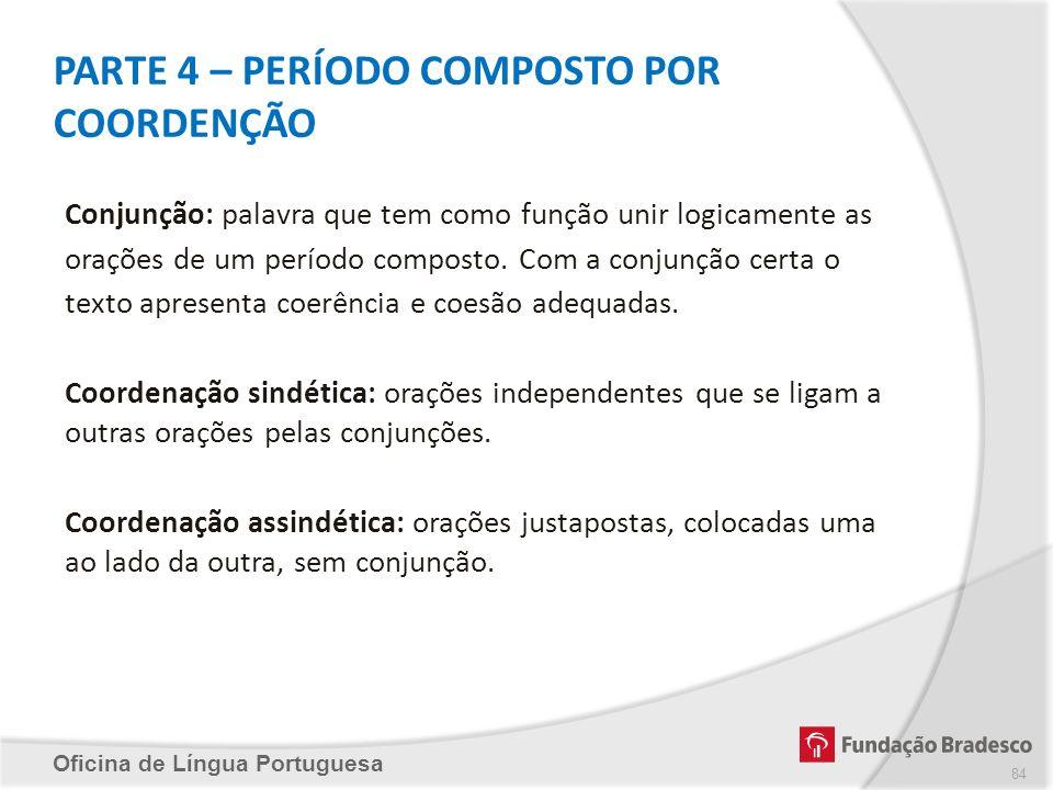PARTE 4 – PERÍODO COMPOSTO POR COORDENÇÃO Oficina de Língua Portuguesa Conjunção: palavra que tem como função unir logicamente as orações de um períod