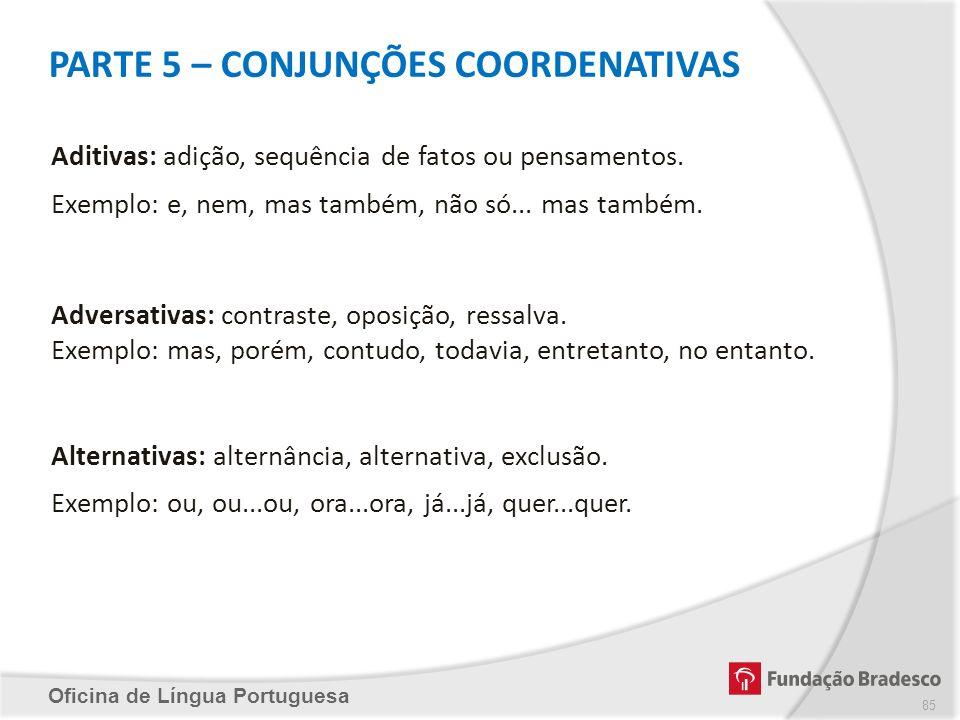 PARTE 5 – CONJUNÇÕES COORDENATIVAS Oficina de Língua Portuguesa Aditivas: adição, sequência de fatos ou pensamentos. Exemplo: e, nem, mas também, não