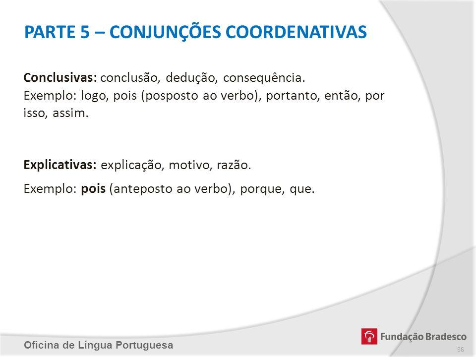 PARTE 5 – CONJUNÇÕES COORDENATIVAS Oficina de Língua Portuguesa Conclusivas: conclusão, dedução, consequência. Exemplo: logo, pois (posposto ao verbo)