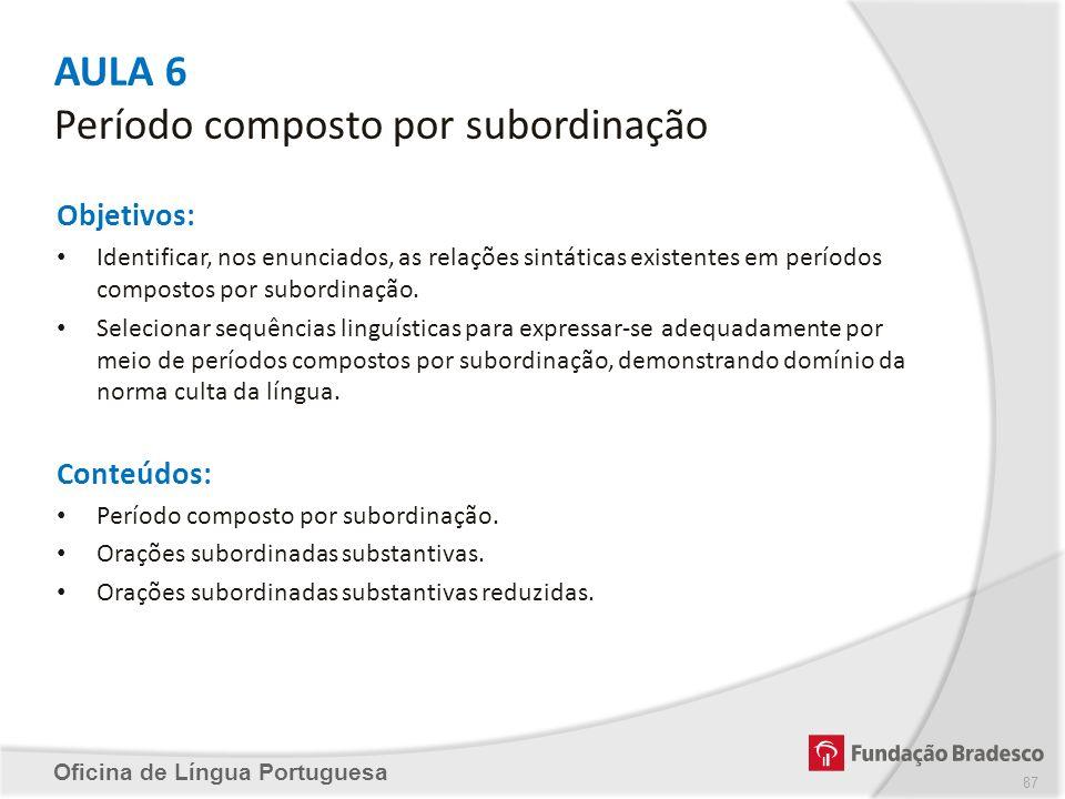 AULA 6 Período composto por subordinação Oficina de Língua Portuguesa Objetivos: Identificar, nos enunciados, as relações sintáticas existentes em per