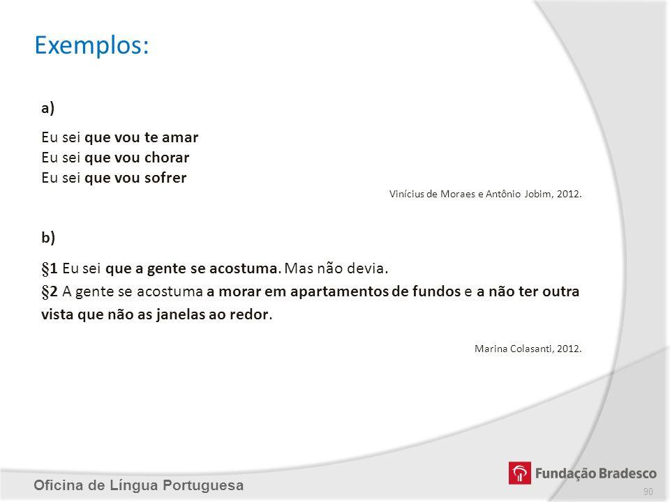 Exemplos: Oficina de Língua Portuguesa a) Eu sei que vou te amar Eu sei que vou chorar Eu sei que vou sofrer Vinícius de Moraes e Antônio Jobim, 2012.