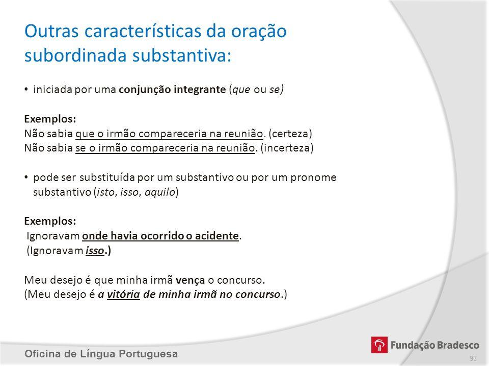 Oficina de Língua Portuguesa Outras características da oração subordinada substantiva: iniciada por uma conjunção integrante (que ou se) Exemplos: Não