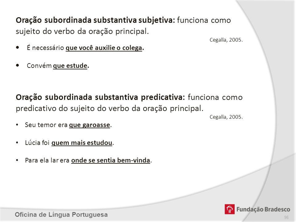 Oficina de Língua Portuguesa Oração subordinada substantiva subjetiva: funciona como sujeito do verbo da oração principal. Cegalla, 2005. É necessário