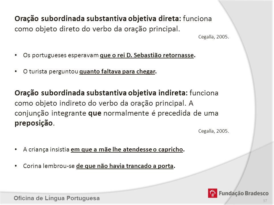 Oficina de Língua Portuguesa Oração subordinada substantiva objetiva direta: funciona como objeto direto do verbo da oração principal. Cegalla, 2005.