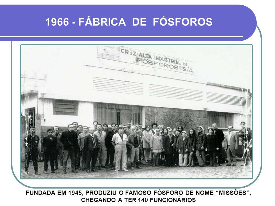 1966 - FÁBRICA DE FÓSFOROS FUNDADA EM 1945, PRODUZIU O FAMOSO FÓSFORO DE NOME MISSÕES, CHEGANDO A TER 140 FUNCIONÁRIOS