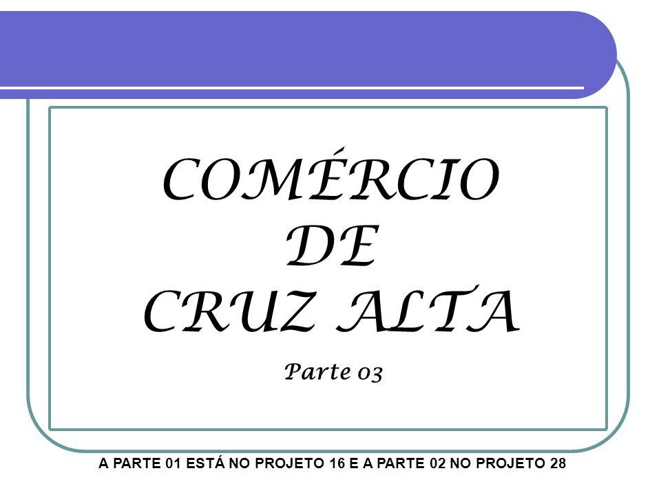 COMÉRCIO DE CRUZ ALTA Parte 03 A PARTE 01 ESTÁ NO PROJETO 16 E A PARTE 02 NO PROJETO 28