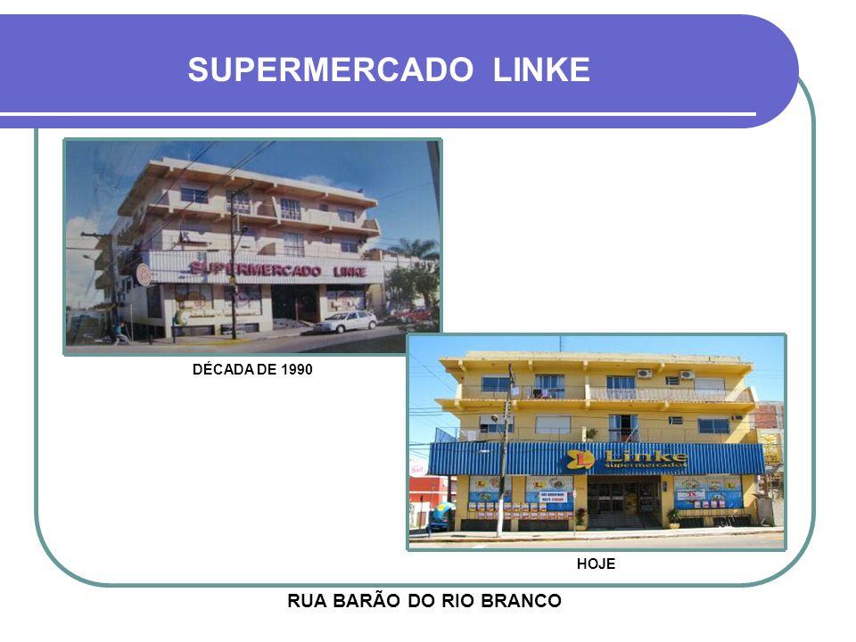 SUPERMERCADO LINKE DÉCADA DE 1990 HOJE RUA BARÃO DO RIO BRANCO