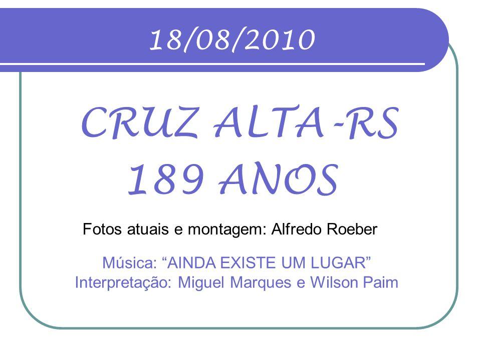 18/08/2010 CRUZ ALTA-RS 189 ANOS Fotos atuais e montagem: Alfredo Roeber Música: AINDA EXISTE UM LUGAR Interpretação: Miguel Marques e Wilson Paim
