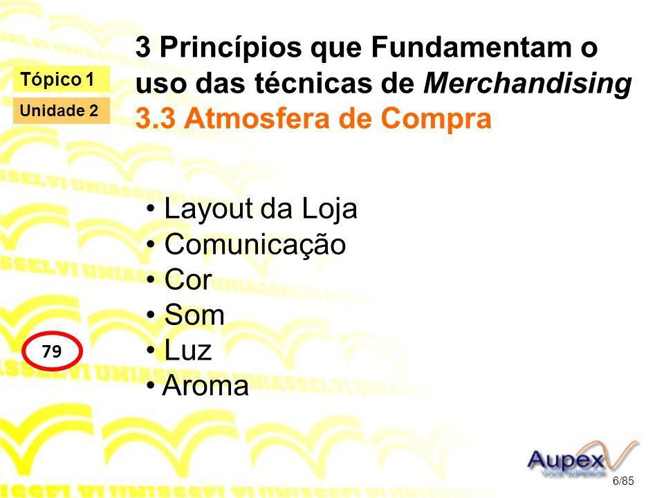 3 Princípios que Fundamentam o uso das técnicas de Merchandising 3.3 Atmosfera de Compra Layout da Loja Comunicação Cor Som Luz Aroma 6/85 Tópico 1 79