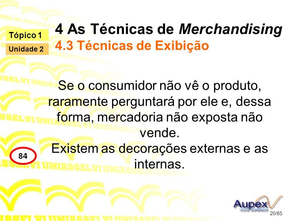 4 As Técnicas de Merchandising 4.3 Técnicas de Exibição Se o consumidor não vê o produto, raramente perguntará por ele e, dessa forma, mercadoria não